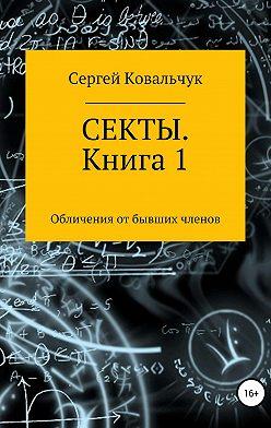 Сергей Ковальчук - Секты. Обличения от бывших членов. Книга 1