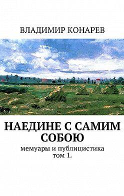 Владимир Конарев - Наедине с самим собой. Мемуары ипублицистика. Том1