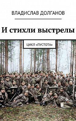Владислав Долганов - И стихли выстрелы. Цикл «Пустота»