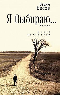 Вадим Бесов - Я выбираю. Роман. Книга четвертая
