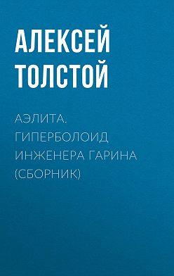 Алексей Толстой - Аэлита. Гиперболоид инженера Гарина (сборник)
