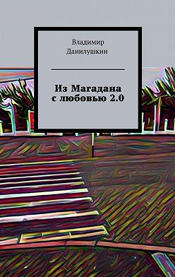 Владимир Данилушкин - ИзМагадана слюбовью2.0