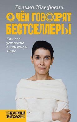 Галина Юзефович - О чем говорят бестселлеры