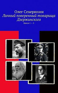 Олег Северюхин - Личный поверенный товарища Дзержинского. Книги 1—5