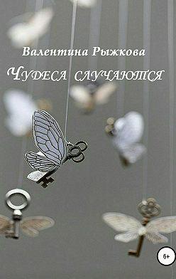 Валентина Рыжкова - Чудеса случаются. Сборник рассказов
