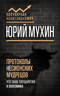 Юрий Мухин - Протоколы несионских мудрецов. Что такое государство и экономика