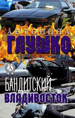 Антонина Глушко - Бандитский Владивосток