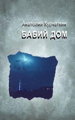 Анатолий Курчаткин - Бабий дом