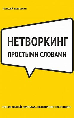 Алексей Бабушкин - Нетворкинг простыми словами. ТОП-25 статей журнала «Нетворкинг по-русски»