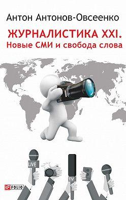 Антон Антонов-Овсеенко - Журналистика XXI. Новые СМИ и свобода слова