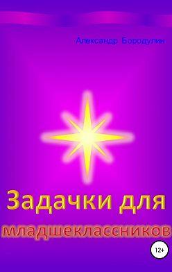 Александр Бородулин - Задачки для младшеклассников