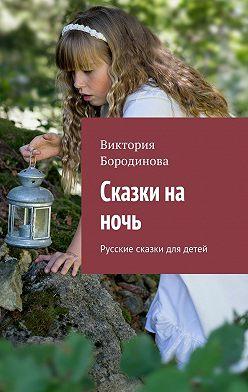 Виктория Бородинова - Сказки на ночь. Русские сказки для детей