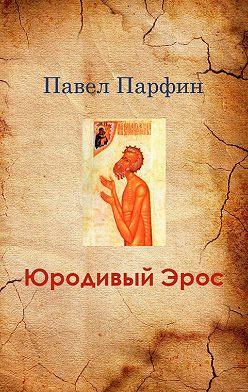 Павел Парфин - Юродивый Эрос
