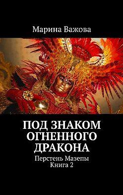Марина Важова - Под знаком огненного дракона. Перстень Мазепы. Книга2