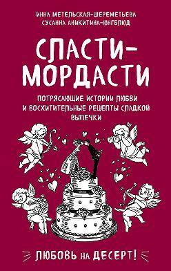 Инна Метельская-Шереметьева - Сласти-мордасти. Потрясающие истории любви и восхитительные рецепты сладкой выпечки