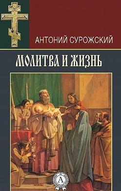 Антоний Сурожский - Молитва и жизнь