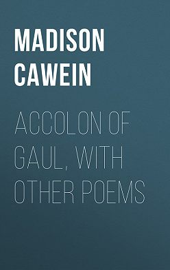 Madison Cawein - Accolon of Gaul, with Other Poems
