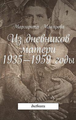 Маргарита Макарова - Издневников матери. 1935—1959годы. Дневники