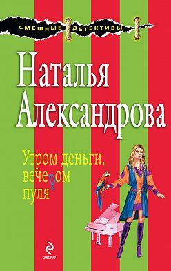 Наталья Александрова - Утром деньги, вечером пуля