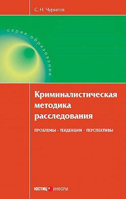 Сергей Чурилов - Криминалистическая методика расследования: проблемы, тенденции, перспективы
