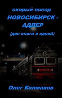 Олег Колмаков - Скорый поезд Новосибирск– Адлер. Две книги в одной