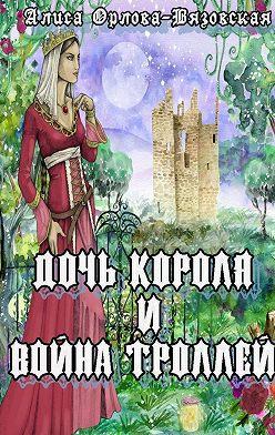 Алиса Орлова-Вязовская - Дочь короля ивойна троллей