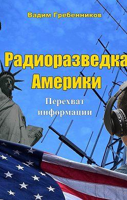 Вадим Гребенников - Радиоразведка Америки. Перехват информации