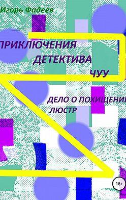 Игорь Фадеев - Приключения детектива Чуу: дело о похищении люстр