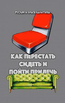 Руслан Калитин - Как перестать сидеть и пойти прилечь