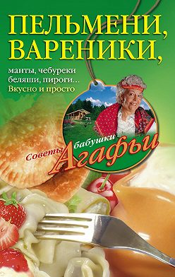 Агафья Звонарева - Пельмени, вареники, хинкали, манты, чебуреки, беляши, пироги… Вкусно и просто