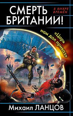 Михаил Ланцов - Смерть Британии! «Царь нам дал приказ»