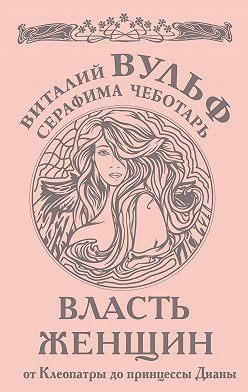 Виталий Вульф - Власть женщин. От Клеопатры до принцессы Дианы