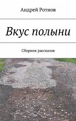 Андрей Ротнов - Вкус полыни. Сборник рассказов