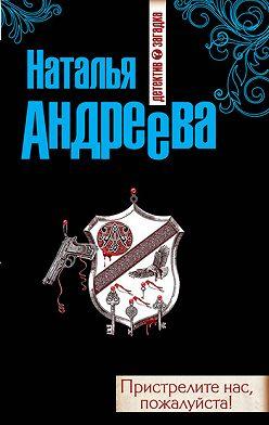 Наталья Андреева - Пристрелите нас, пожалуйста!