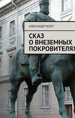 Александр Ралот - Сказ о внеземных покровителях