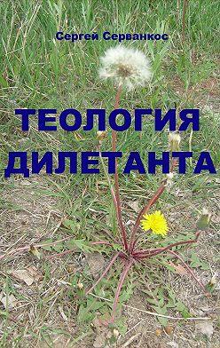 Сергей Серванкос - Теология дилетанта