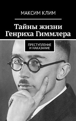 Максим Клим - Тайны жизни Генриха Гиммлера. Преступление инаказание