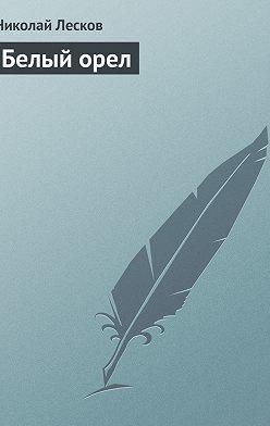 Николай Лесков - Белый орел