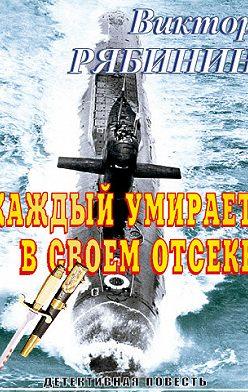 Виктор Рябинин - Каждый умирает в своем отсеке