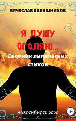 Вячеслав Калашников - Я душу оголяю
