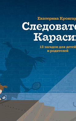 Екатерина Кронгауз - Следователь Карасик. 12 загадок для детей и родителей