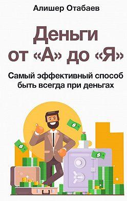 Алишер Отабаев - Деньги от «А» до «Я». Самый эффективный способ быть всегда при деньгах