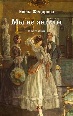 Елена Фёдорова - Мы неангелы. Сборник стихов