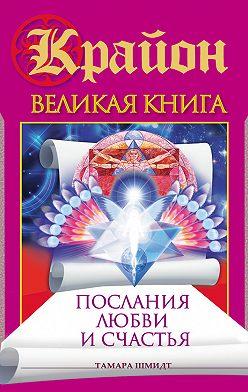 Тамара Шмидт - Крайон. Великая книга. Послания любви и счастья
