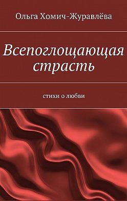 Ольга Хомич-Журавлёва - Всепоглощающая страсть