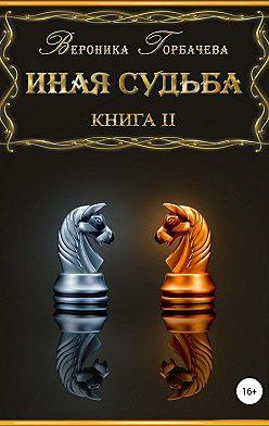 Вероника Горбачева - Иная судьба. Книга 2