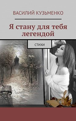 Василий Кузьменко - Я стану для тебя легендой. Стихи