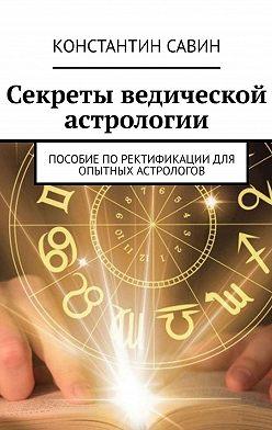 Константин Савин - Секреты ведической астрологии. Пособие поректификации для опытных астрологов