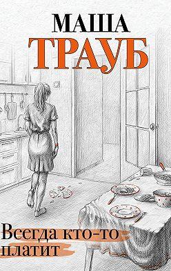 Маша Трауб - Всегда кто-то платит