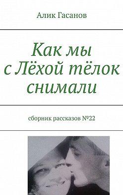 Алик Гасанов - Как мы сЛёхой тёлок снимали. Сборник рассказов№22